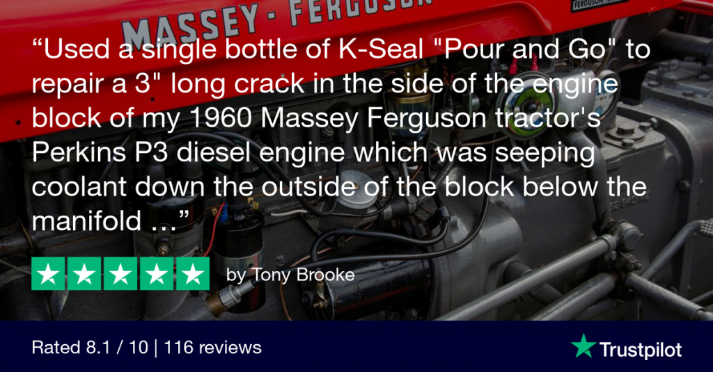 "A five star TrustPilot review from customer Tony Brooke: ""I used a single bottle of K-Seal ""Pour and Go"" to repair a 3 inch long crack in the side of the engine block of my 1960 Massey Ferguson tractor's Perkins P3 diesel engine which was seeping coolant down the outside of the block below the manifold."""